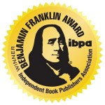Independent Book Publishers Assoc.          Benjamin Franklin Awards  2011  Winner – Best Memoir/Autobiography  Finalist – The Bill Fisher Award for Best First Book (non-fiction)  Finalist – Best Cover Design (non-fiction)